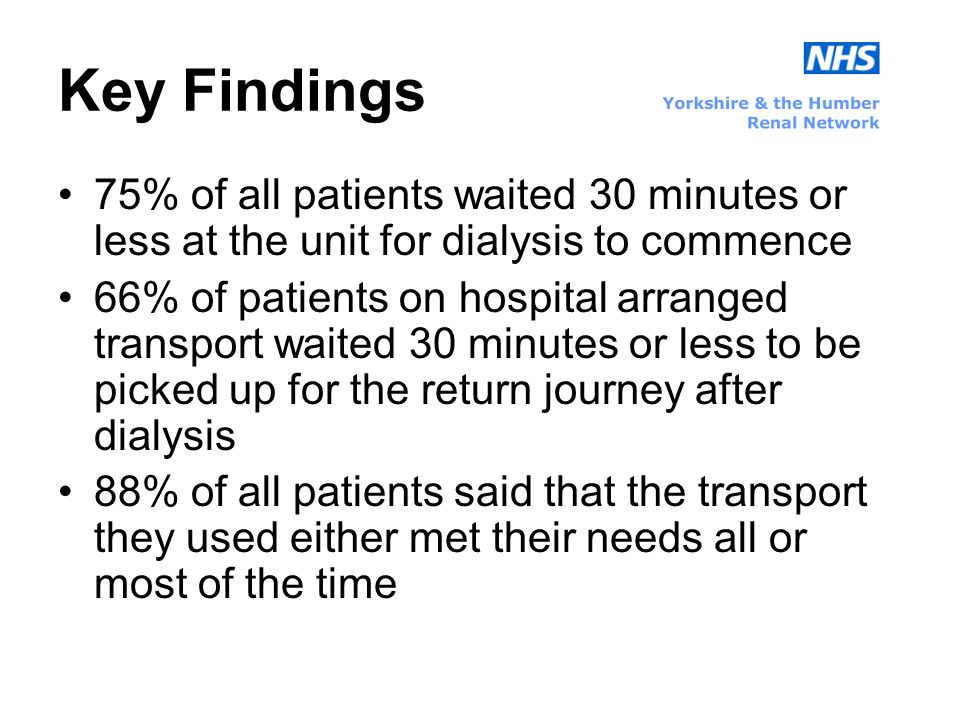 Key Findings 75% of all patients waited 30 minutes or less at the unit for dialysis to commence 66% of patients on hospital arranged transport waited 30 minutes or less to be picked up for the return journey after dialysis 88% of all patients said that the transport they used either met their needs all or most of the time