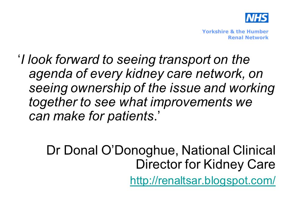 'I look forward to seeing transport on the agenda of every kidney care network, on seeing ownership of the issue and working together to see what improvements we can make for patients.' Dr Donal O'Donoghue, National Clinical Director for Kidney Care http://renaltsar.blogspot.com/