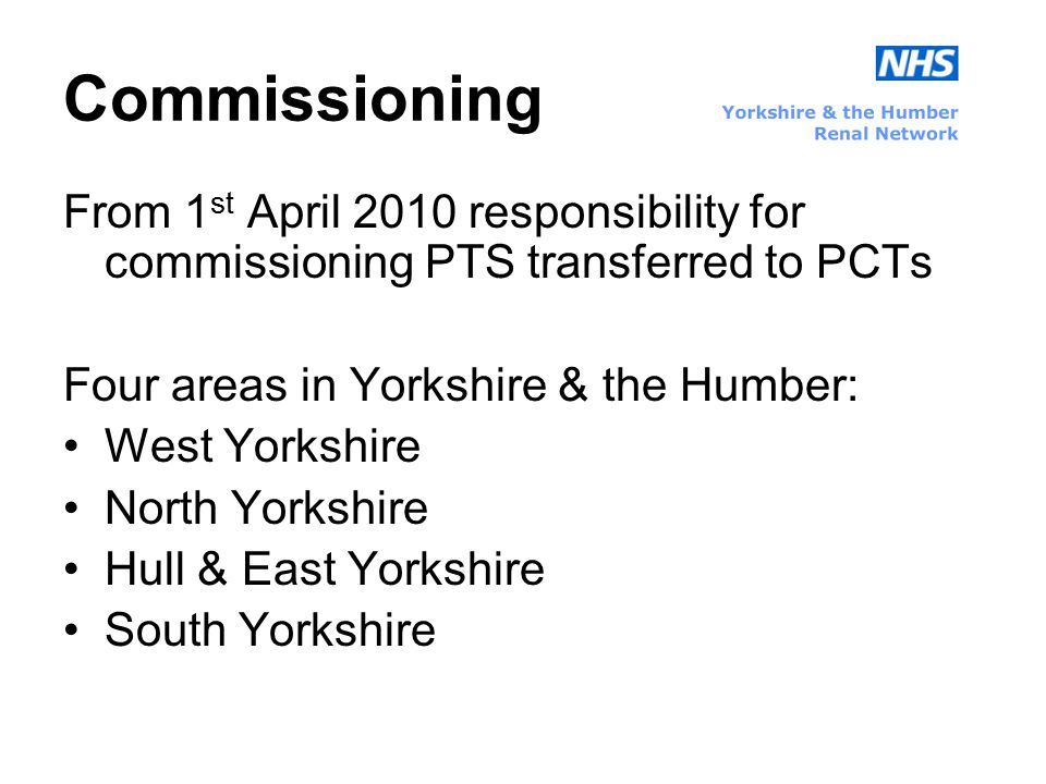 Commissioning From 1 st April 2010 responsibility for commissioning PTS transferred to PCTs Four areas in Yorkshire & the Humber: West Yorkshire North Yorkshire Hull & East Yorkshire South Yorkshire