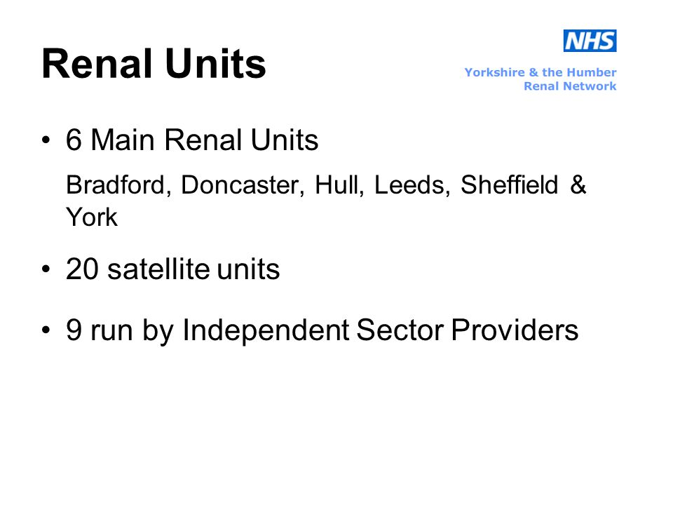 Renal Units 6 Main Renal Units Bradford, Doncaster, Hull, Leeds, Sheffield & York 20 satellite units 9 run by Independent Sector Providers