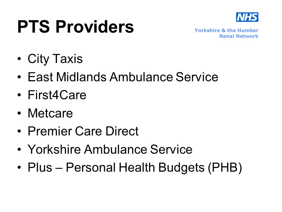 PTS Providers City Taxis East Midlands Ambulance Service First4Care Metcare Premier Care Direct Yorkshire Ambulance Service Plus – Personal Health Budgets (PHB)
