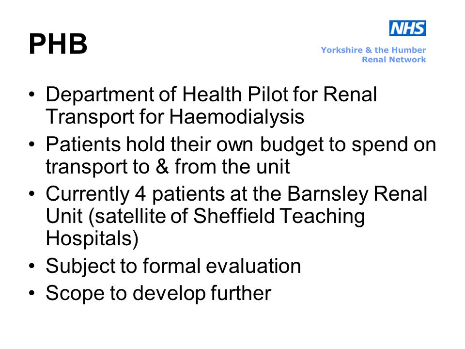 PHB Department of Health Pilot for Renal Transport for Haemodialysis Patients hold their own budget to spend on transport to & from the unit Currently 4 patients at the Barnsley Renal Unit (satellite of Sheffield Teaching Hospitals) Subject to formal evaluation Scope to develop further