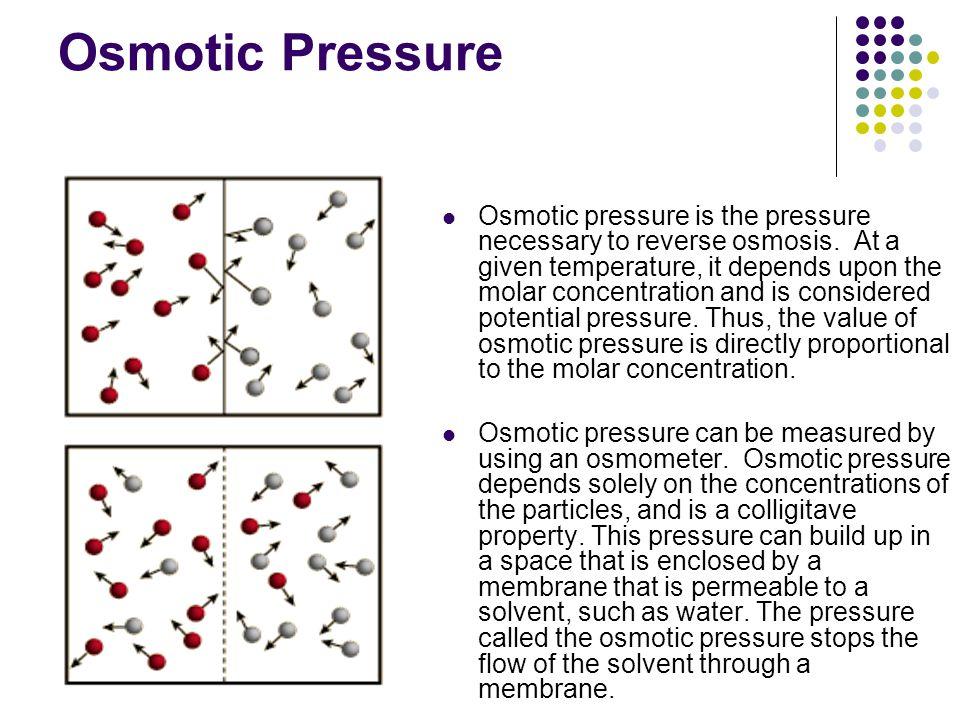 Osmotic Pressure Osmotic pressure is the pressure necessary to reverse osmosis.