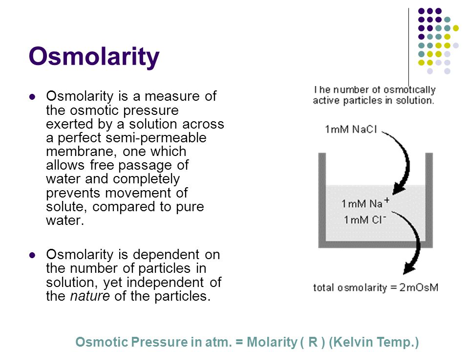 Osmolarity Osmolarity is a measure of the osmotic pressure exerted by a solution across a perfect semi-permeable membrane, one which allows free passage of water and completely prevents movement of solute, compared to pure water.