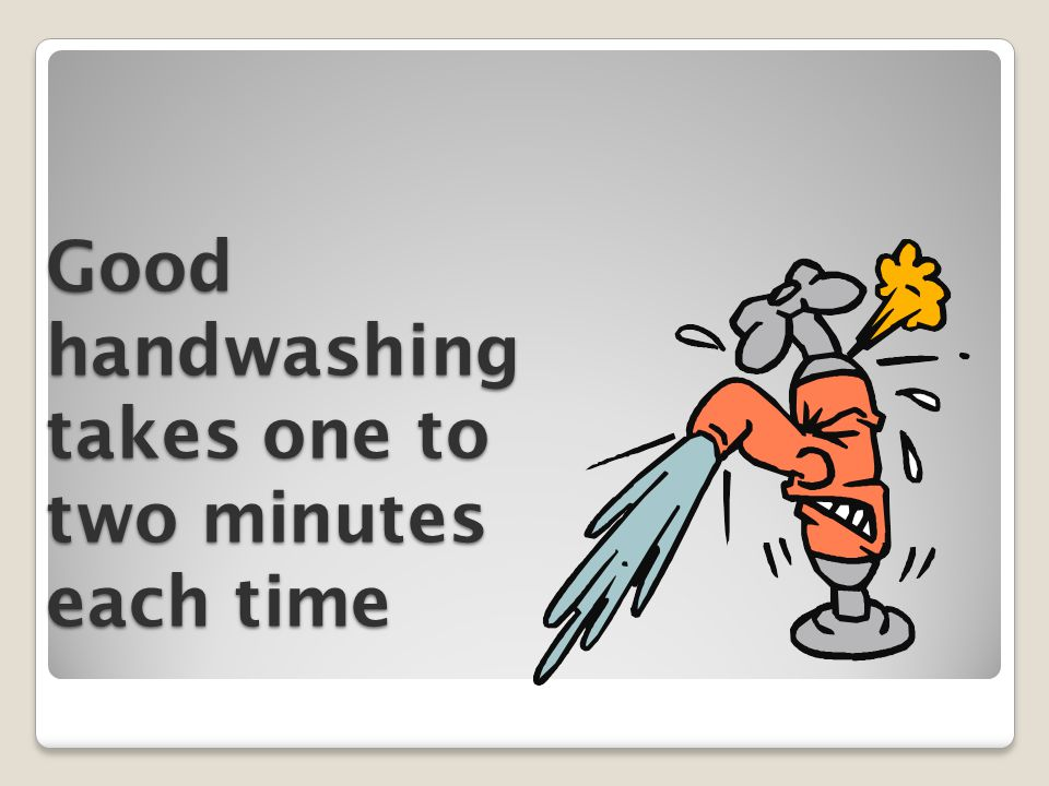 Good handwashing takes one to two minutes each time