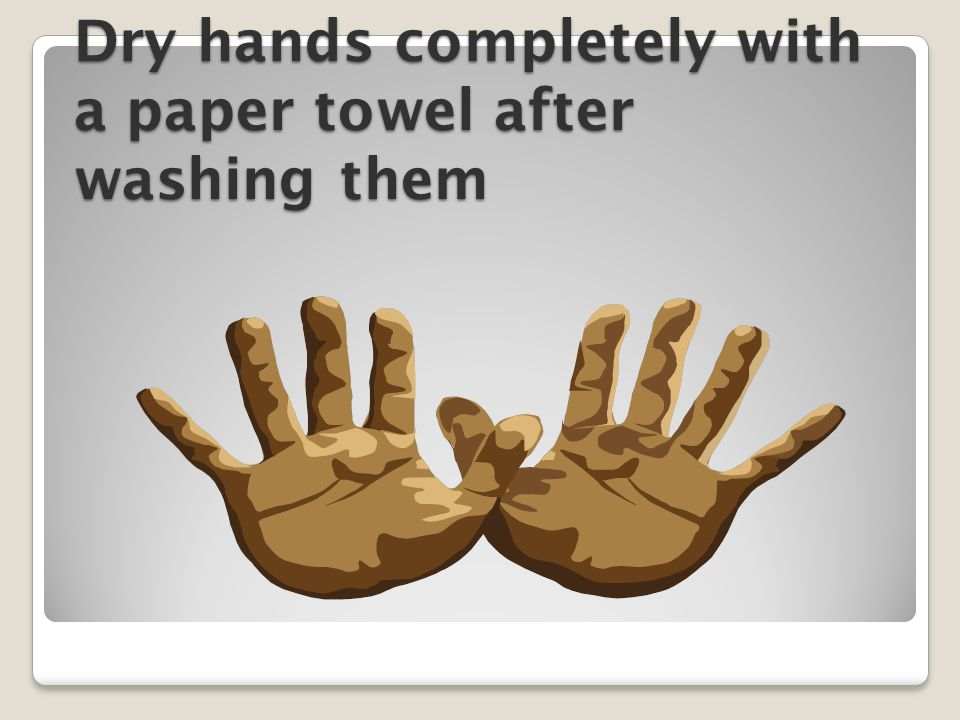 Dry hands completely with a paper towel after washing them