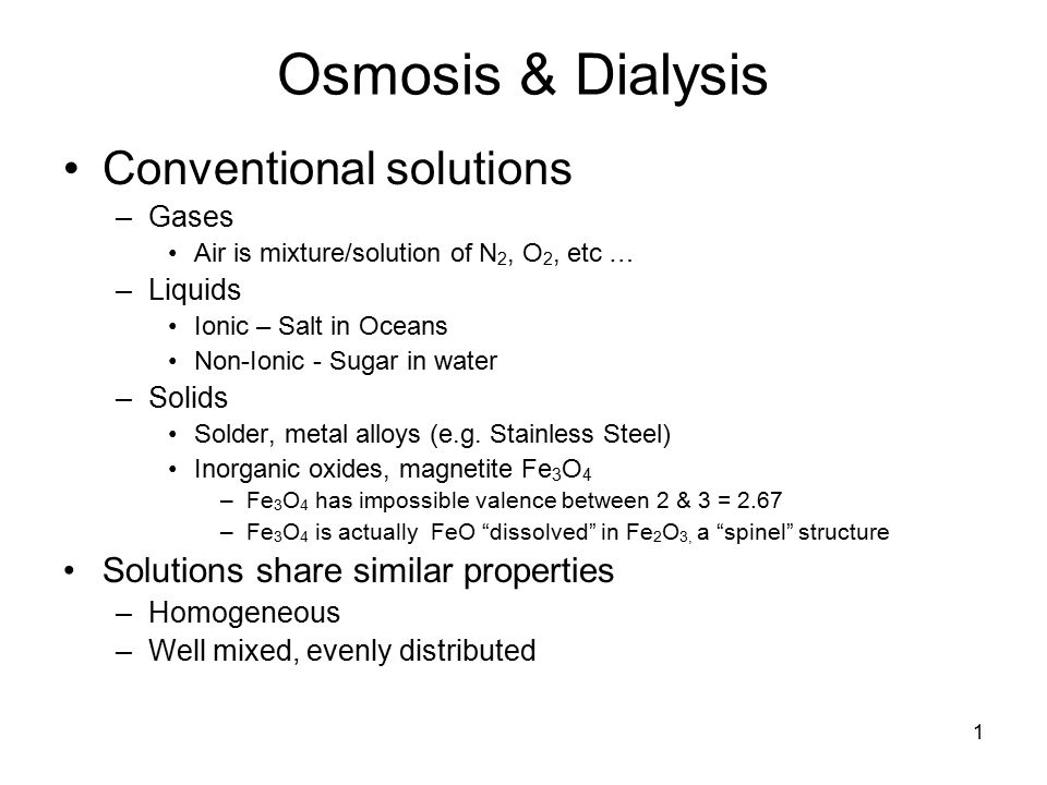 1 Osmosis & Dialysis Conventional solutions –Gases Air is mixture/solution of N 2, O 2, etc … –Liquids Ionic – Salt in Oceans Non-Ionic - Sugar in water –Solids Solder, metal alloys (e.g.