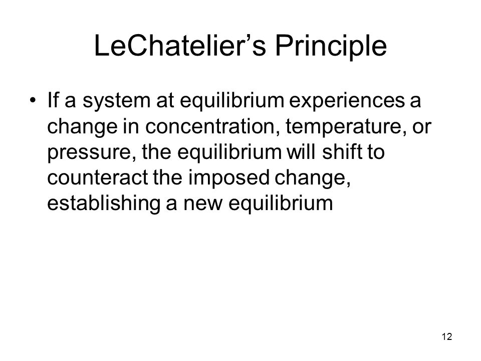 12 LeChatelier's Principle If a system at equilibrium experiences a change in concentration, temperature, or pressure, the equilibrium will shift to c