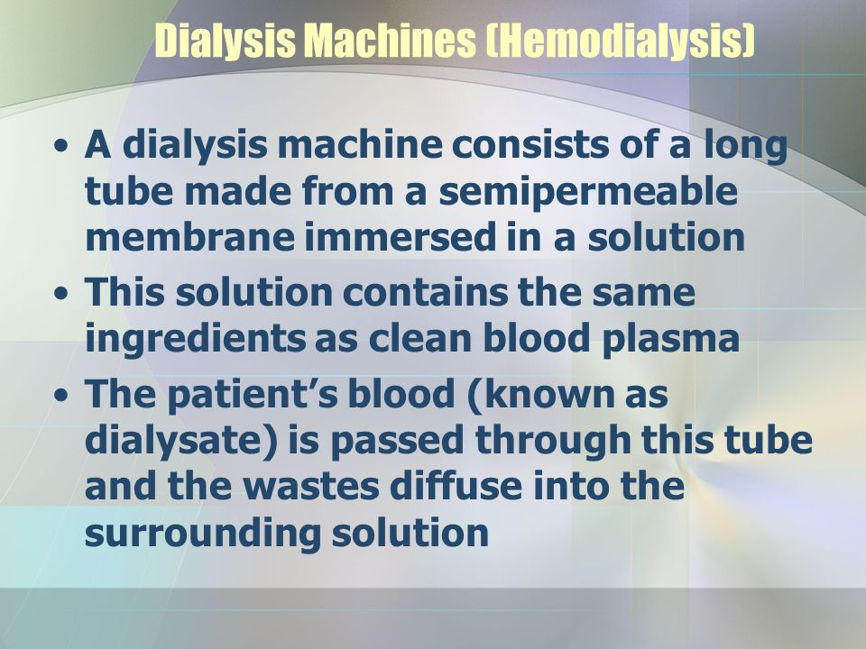 Dialysis Machines (Hemodialysis) A dialysis machine consists of a long tube made from a semipermeable membrane immersed in a solution This solution co