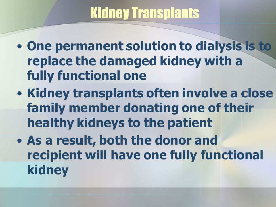 Kidney Transplants One permanent solution to dialysis is to replace the damaged kidney with a fully functional one Kidney transplants often involve a close family member donating one of their healthy kidneys to the patient As a result, both the donor and recipient will have one fully functional kidney