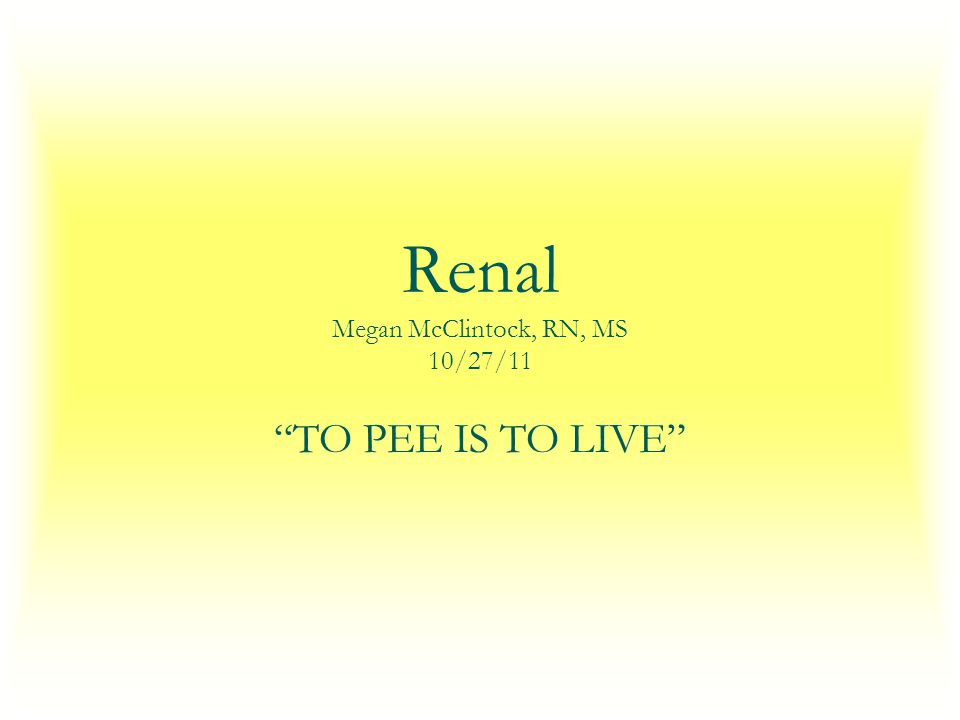 Renal Megan McClintock, RN, MS 10/27/11 TO PEE IS TO LIVE