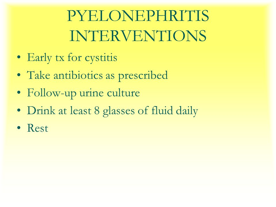 PYELONEPHRITIS INTERVENTIONS Early tx for cystitis Take antibiotics as prescribed Follow-up urine culture Drink at least 8 glasses of fluid daily Rest