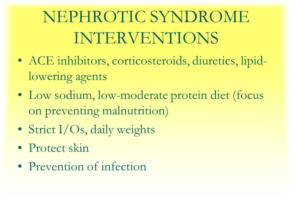 NEPHROTIC SYNDROME INTERVENTIONS ACE inhibitors, corticosteroids, diuretics, lipid- lowering agents Low sodium, low-moderate protein diet (focus on preventing malnutrition) Strict I/Os, daily weights Protect skin Prevention of infection