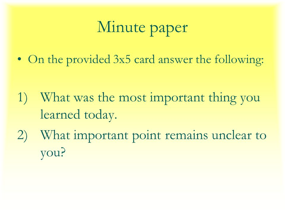 Minute paper On the provided 3x5 card answer the following: 1)What was the most important thing you learned today.