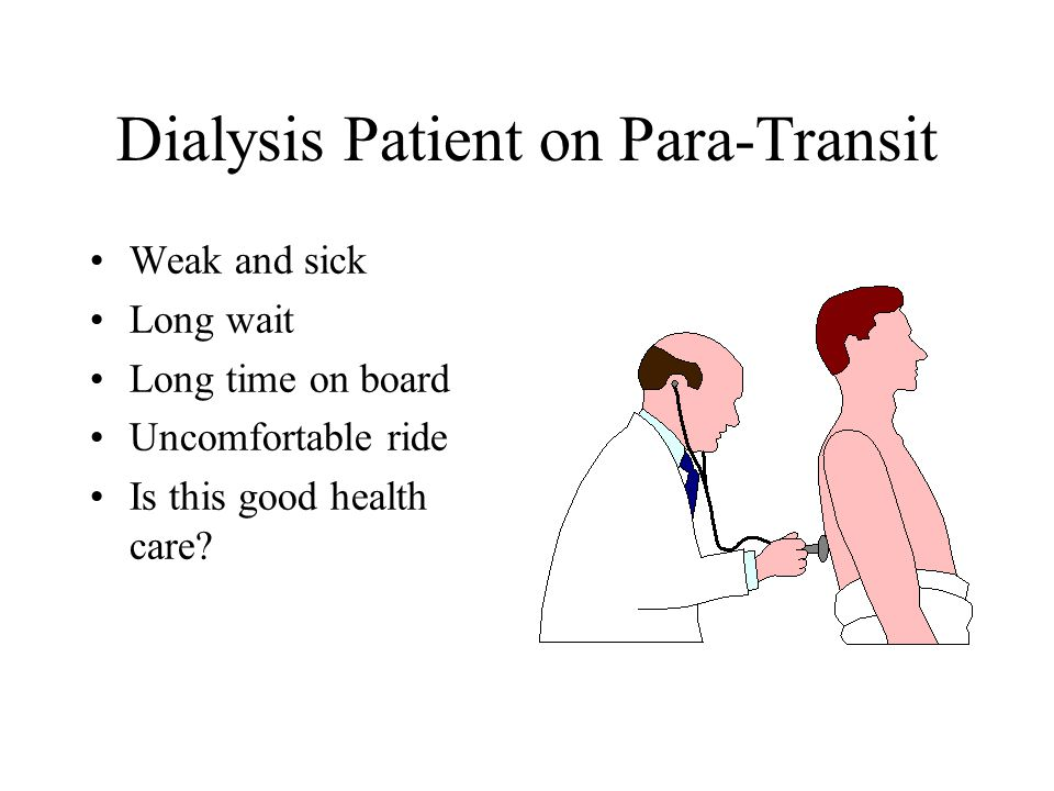 Dialysis Patient on Para-Transit Weak and sick Long wait Long time on board Uncomfortable ride Is this good health care