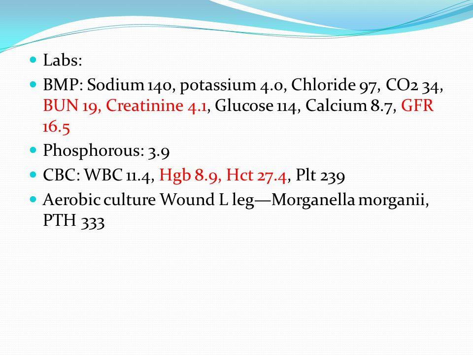 Labs: BMP: Sodium 140, potassium 4.0, Chloride 97, CO2 34, BUN 19, Creatinine 4.1, Glucose 114, Calcium 8.7, GFR 16.5 Phosphorous: 3.9 CBC: WBC 11.4, Hgb 8.9, Hct 27.4, Plt 239 Aerobic culture Wound L leg—Morganella morganii, PTH 333