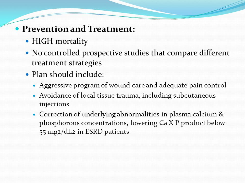 Prevention and Treatment: HIGH mortality No controlled prospective studies that compare different treatment strategies Plan should include: Aggressive program of wound care and adequate pain control Avoidance of local tissue trauma, including subcutaneous injections Correction of underlying abnormalities in plasma calcium & phosphorous concentrations, lowering Ca X P product below 55 mg2/dL2 in ESRD patients