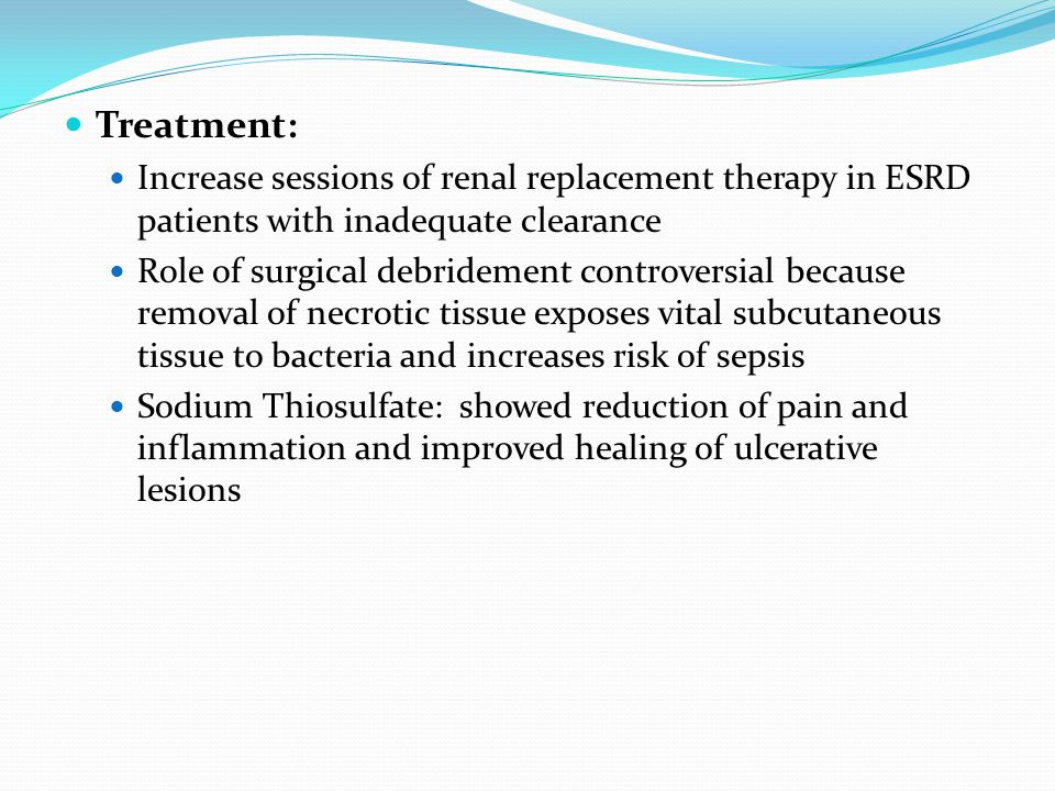 Treatment: Increase sessions of renal replacement therapy in ESRD patients with inadequate clearance Role of surgical debridement controversial because removal of necrotic tissue exposes vital subcutaneous tissue to bacteria and increases risk of sepsis Sodium Thiosulfate: showed reduction of pain and inflammation and improved healing of ulcerative lesions