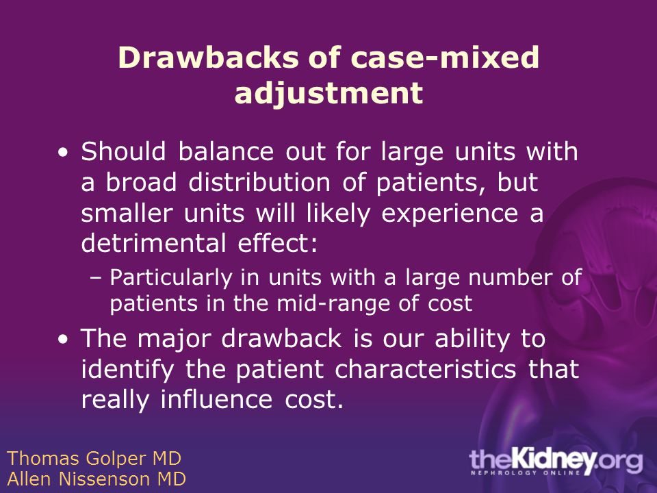 Drawbacks of case-mixed adjustment Should balance out for large units with a broad distribution of patients, but smaller units will likely experience a detrimental effect: –Particularly in units with a large number of patients in the mid-range of cost The major drawback is our ability to identify the patient characteristics that really influence cost.
