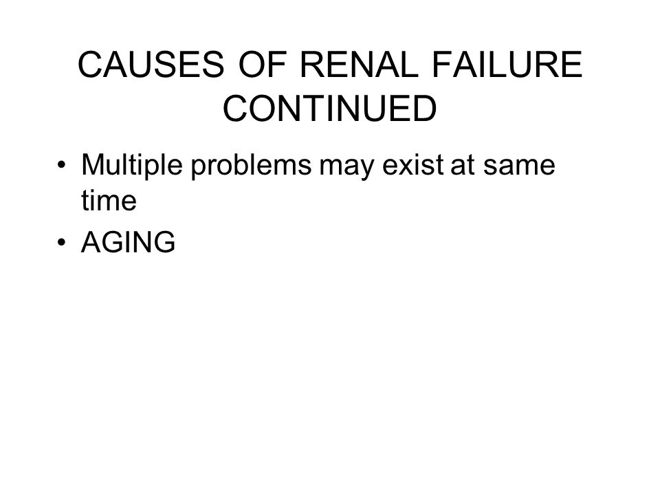 CAUSES OF RENAL FAILURE CONTINUED Multiple problems may exist at same time AGING