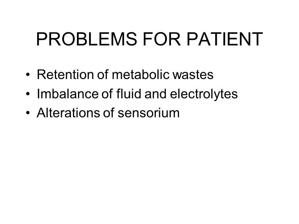 PROBLEMS FOR PATIENT Retention of metabolic wastes Imbalance of fluid and electrolytes Alterations of sensorium