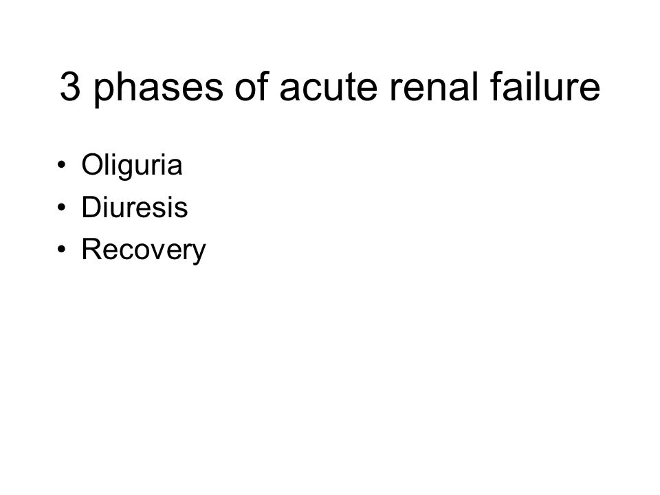 3 phases of acute renal failure Oliguria Diuresis Recovery