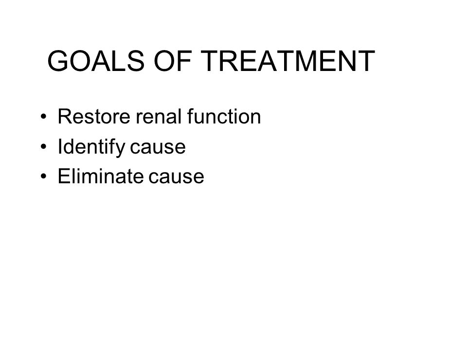 GOALS OF TREATMENT Restore renal function Identify cause Eliminate cause