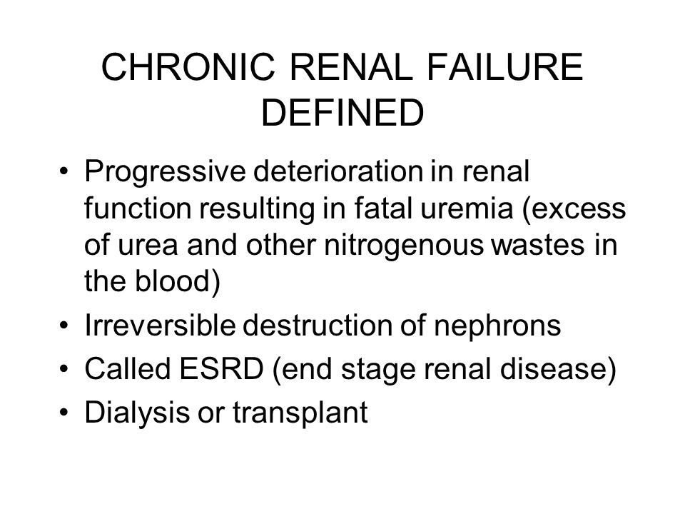 CHRONIC RENAL FAILURE DEFINED Progressive deterioration in renal function resulting in fatal uremia (excess of urea and other nitrogenous wastes in th