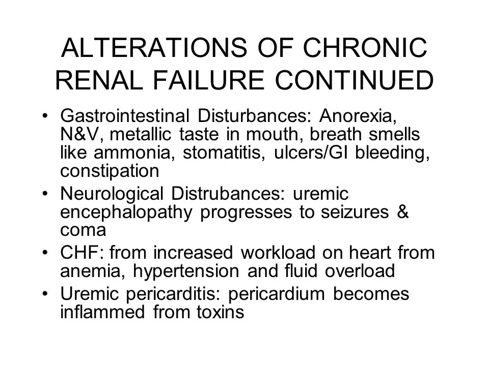 ALTERATIONS OF CHRONIC RENAL FAILURE CONTINUED Gastrointestinal Disturbances: Anorexia, N&V, metallic taste in mouth, breath smells like ammonia, stom