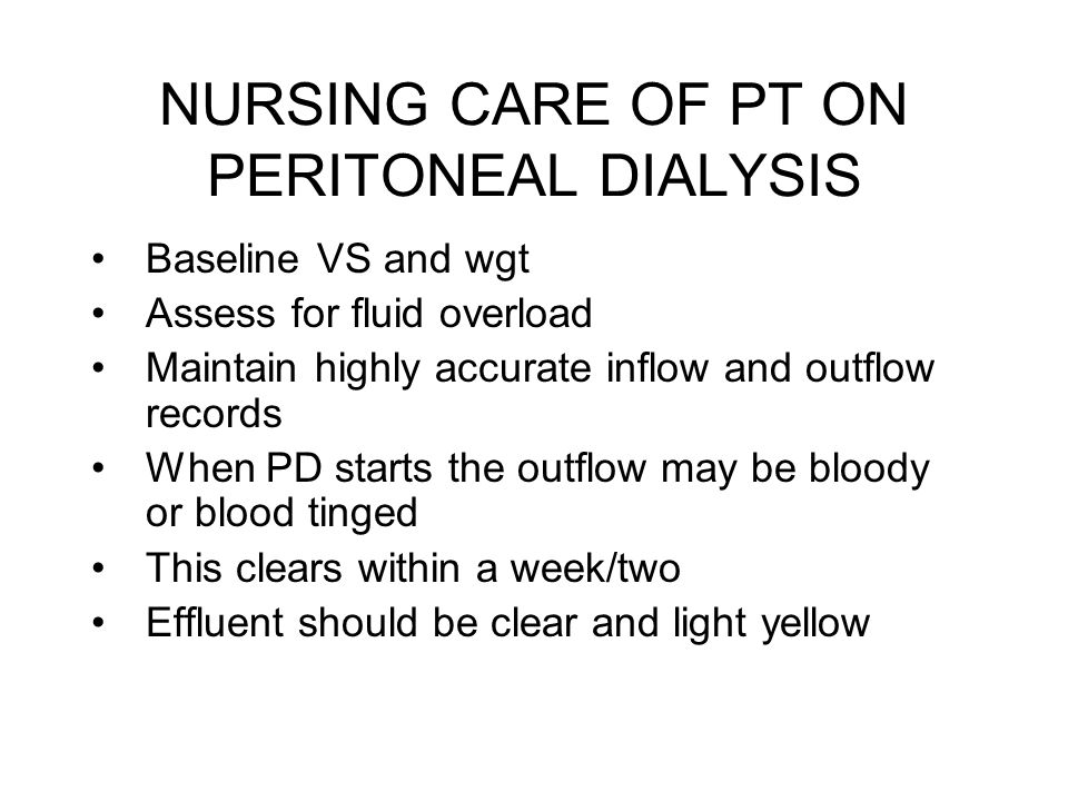 NURSING CARE OF PT ON PERITONEAL DIALYSIS Baseline VS and wgt Assess for fluid overload Maintain highly accurate inflow and outflow records When PD st