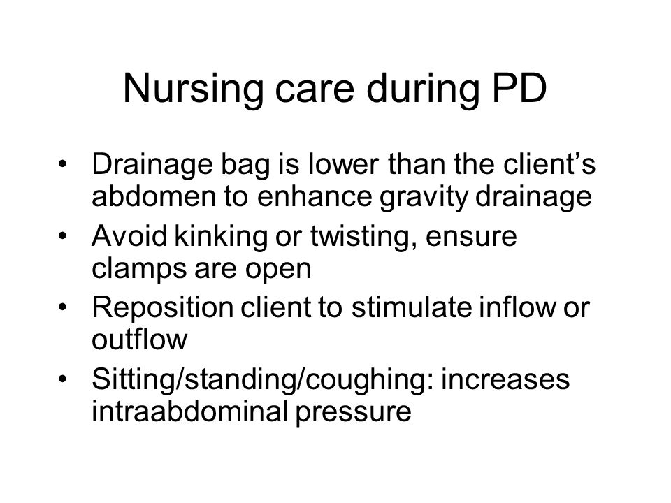 Nursing care during PD Drainage bag is lower than the client's abdomen to enhance gravity drainage Avoid kinking or twisting, ensure clamps are open R