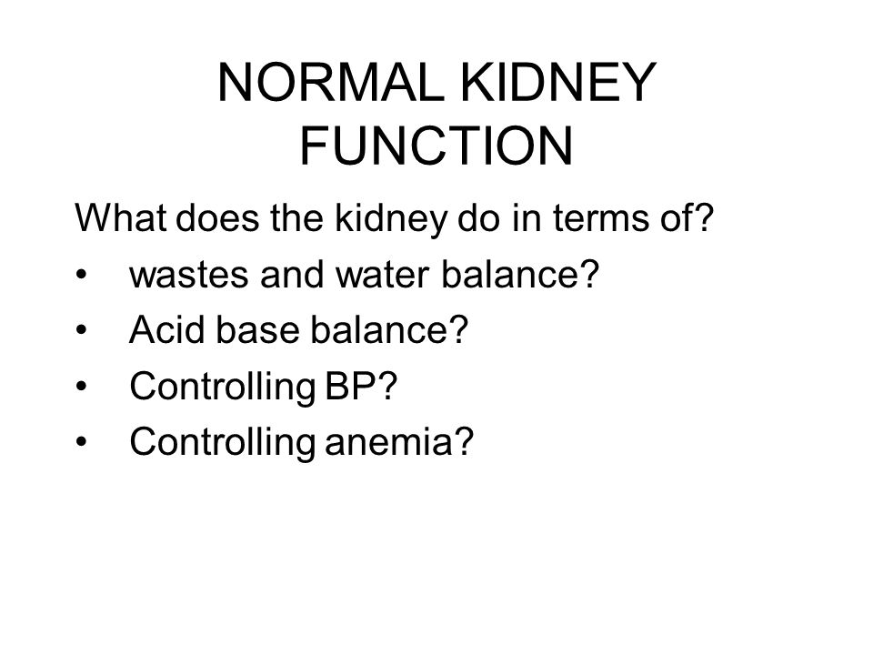NORMAL KIDNEY FUNCTION What does the kidney do in terms of? wastes and water balance? Acid base balance? Controlling BP? Controlling anemia?