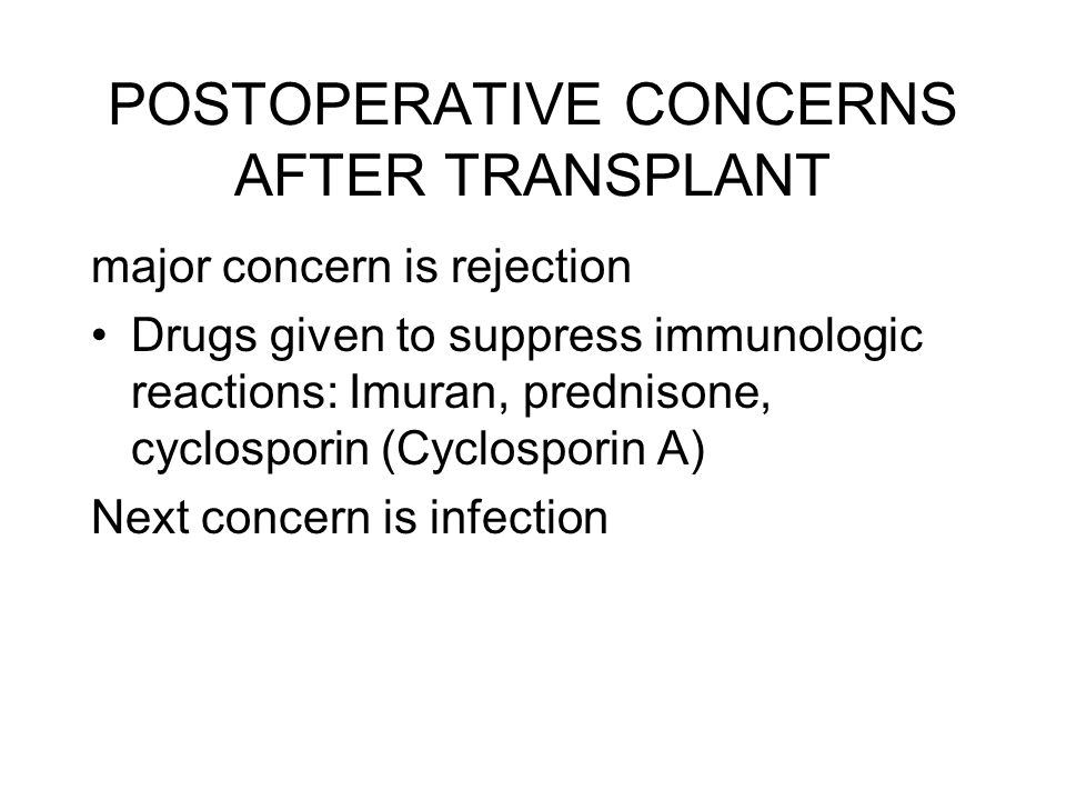 POSTOPERATIVE CONCERNS AFTER TRANSPLANT major concern is rejection Drugs given to suppress immunologic reactions: Imuran, prednisone, cyclosporin (Cyc