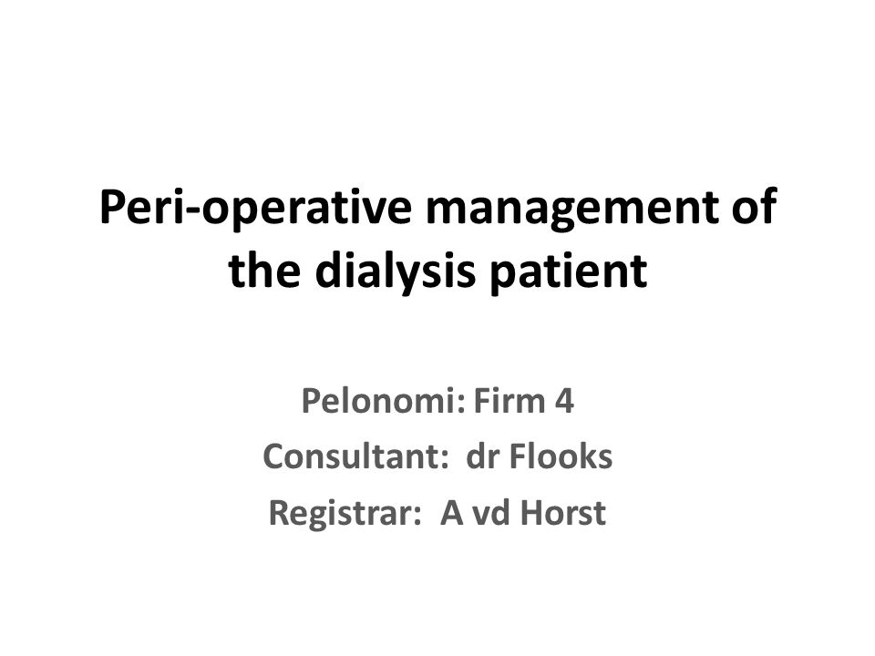 Peri-operative management of the dialysis patient Pelonomi: Firm 4 Consultant: dr Flooks Registrar: A vd Horst