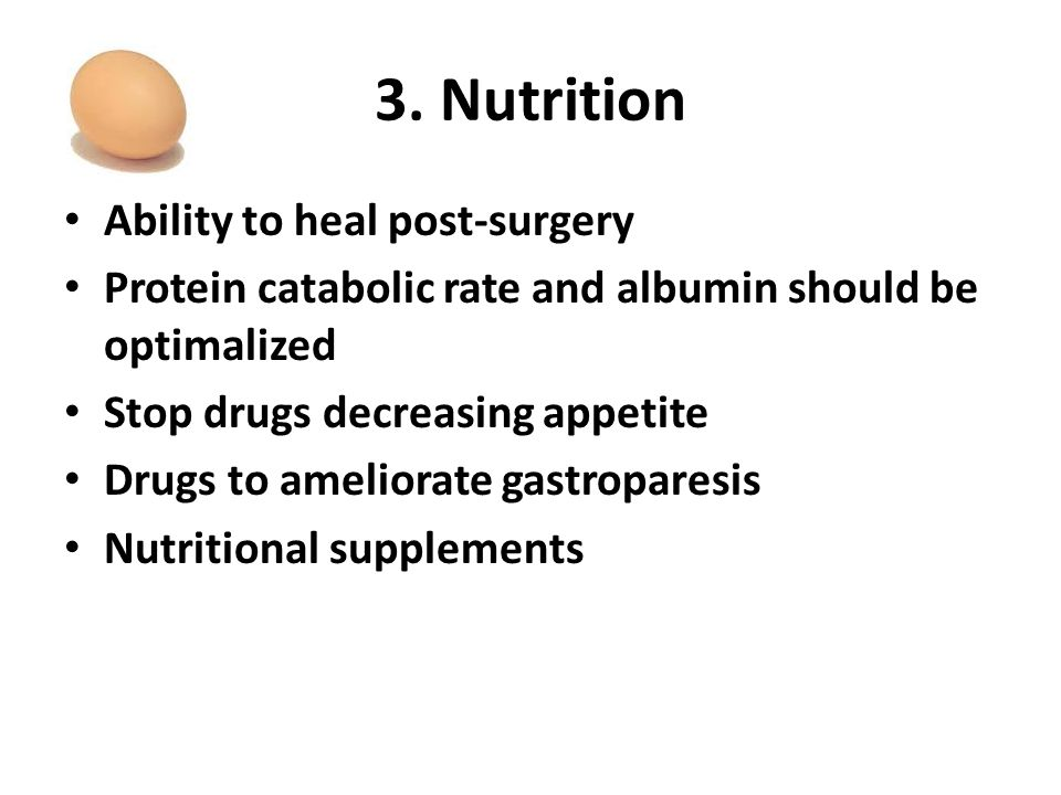 3. Nutrition Ability to heal post-surgery Protein catabolic rate and albumin should be optimalized Stop drugs decreasing appetite Drugs to ameliorate