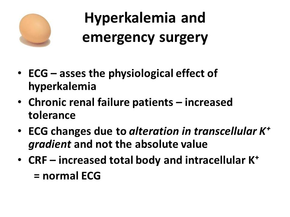 Hyperkalemia and emergency surgery ECG – asses the physiological effect of hyperkalemia Chronic renal failure patients – increased tolerance ECG changes due to alteration in transcellular K⁺ gradient and not the absolute value CRF – increased total body and intracellular K⁺ = normal ECG