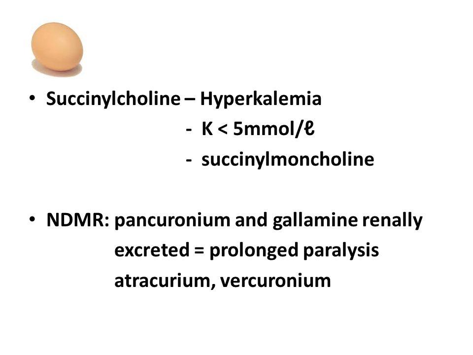Succinylcholine – Hyperkalemia - K < 5mmol/ℓ - succinylmoncholine NDMR: pancuronium and gallamine renally excreted = prolonged paralysis atracurium, vercuronium