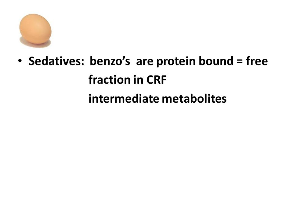 Sedatives: benzo's are protein bound = free fraction in CRF intermediate metabolites