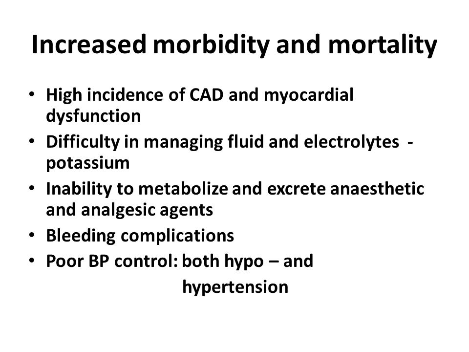 Increased morbidity and mortality High incidence of CAD and myocardial dysfunction Difficulty in managing fluid and electrolytes - potassium Inability to metabolize and excrete anaesthetic and analgesic agents Bleeding complications Poor BP control: both hypo – and hypertension