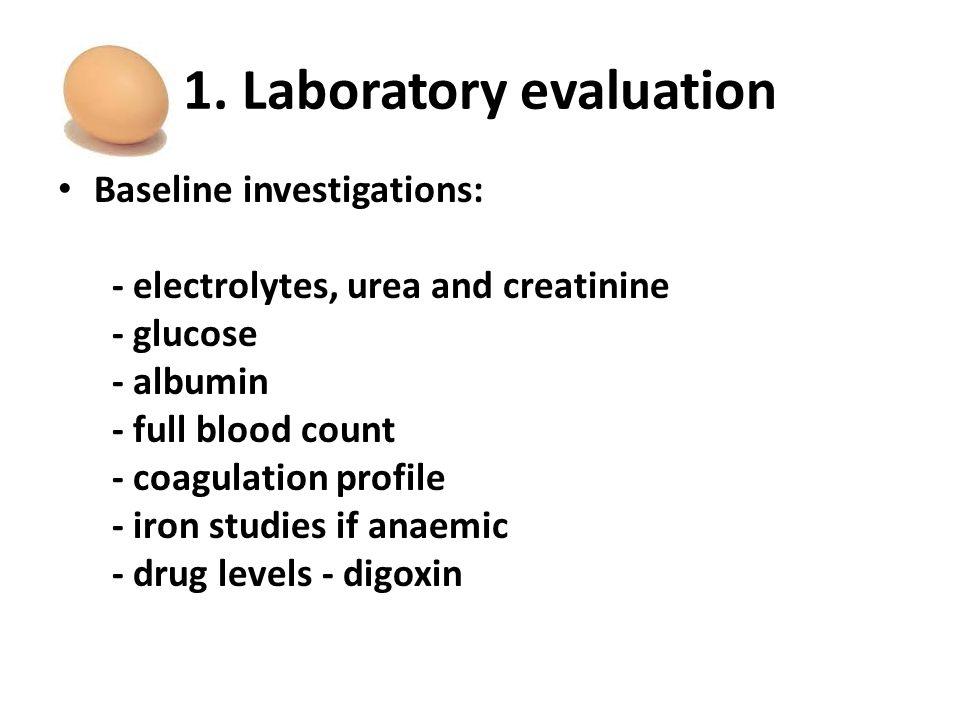 1. Laboratory evaluation Baseline investigations: - electrolytes, urea and creatinine - glucose - albumin - full blood count - coagulation profile - i