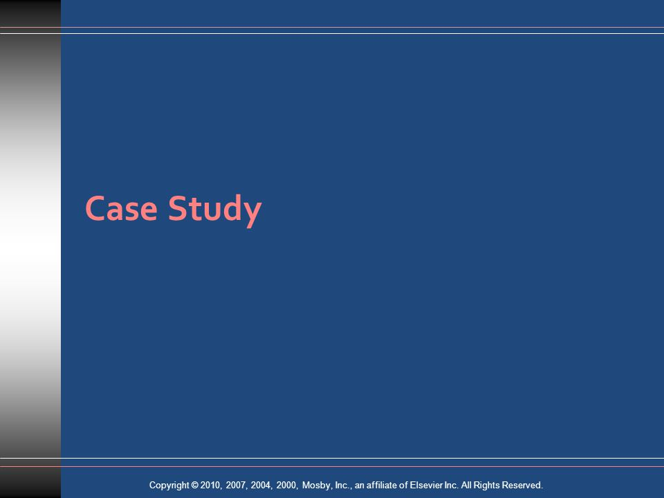 Copyright © 2010, 2007, 2004, 2000, Mosby, Inc., an affiliate of Elsevier Inc. All Rights Reserved. Case Study