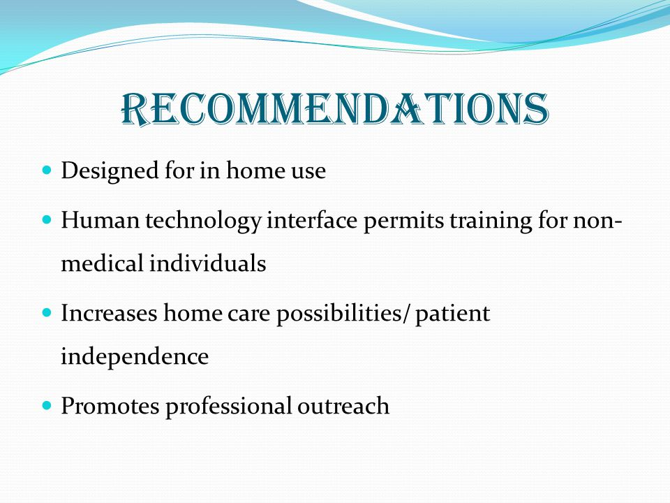 recommendations Designed for in home use Human technology interface permits training for non- medical individuals Increases home care possibilities/ patient independence Promotes professional outreach