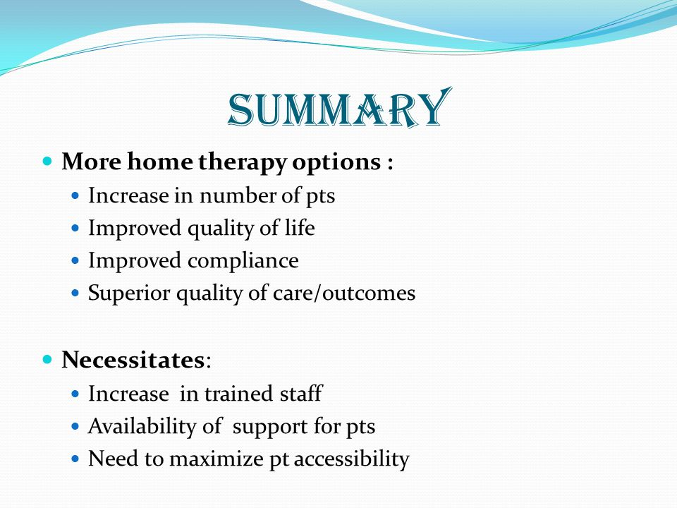 summary More home therapy options : Increase in number of pts Improved quality of life Improved compliance Superior quality of care/outcomes Necessitates: Increase in trained staff Availability of support for pts Need to maximize pt accessibility