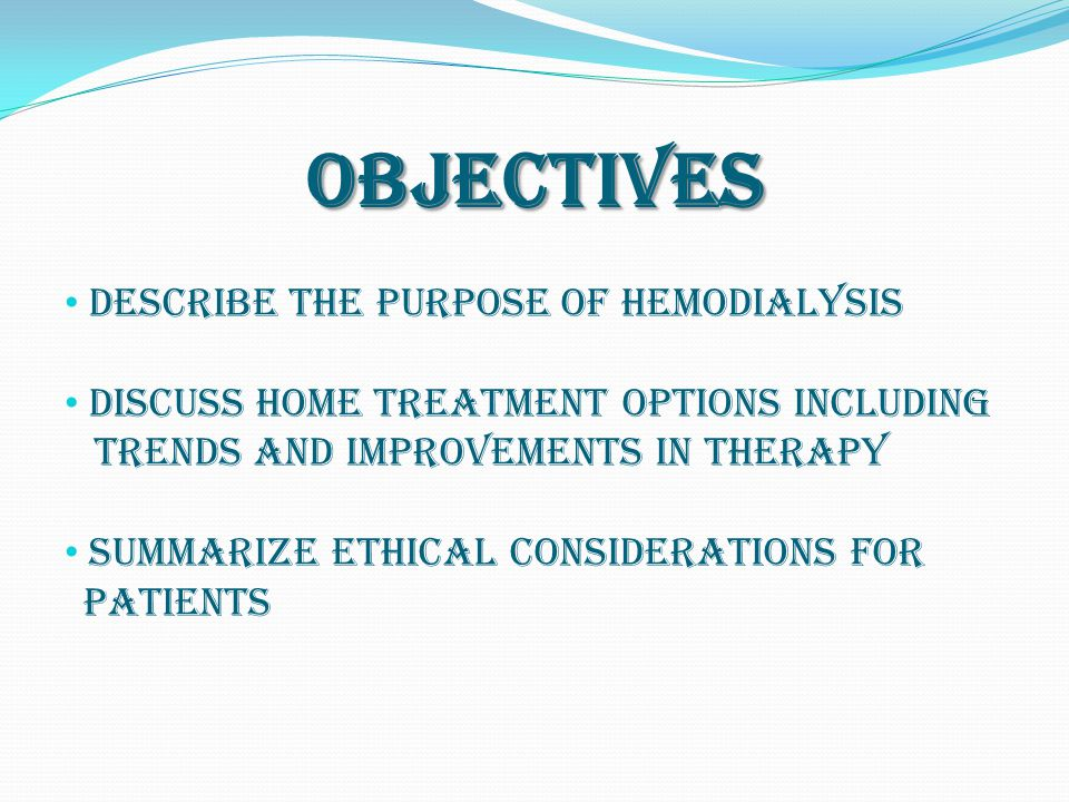 Objectives Describe the purpose of hemodialysis Discuss home treatment options including trends and improvements in therapy Summarize ethical considerations for patients
