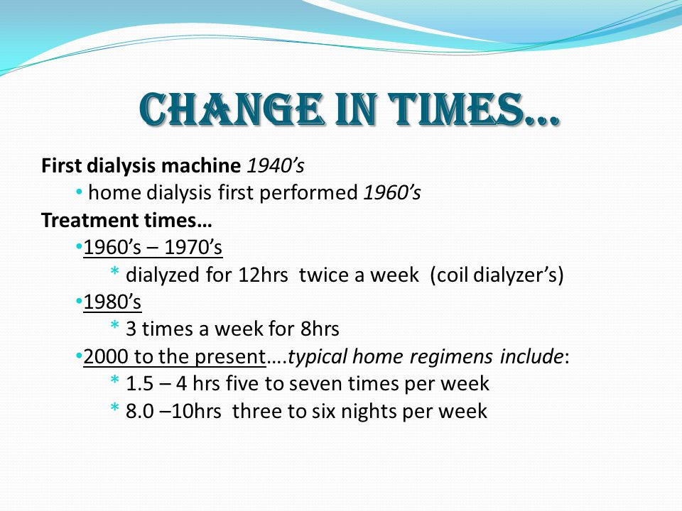 Change in Times… First dialysis machine 1940's home dialysis first performed 1960's Treatment times… 1960's – 1970's * dialyzed for 12hrs twice a week (coil dialyzer's) 1980's * 3 times a week for 8hrs 2000 to the present….typical home regimens include: * 1.5 – 4 hrs five to seven times per week * 8.0 –10hrs three to six nights per week