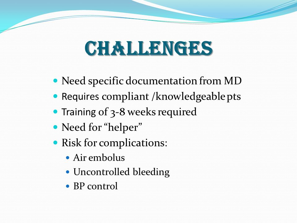 challenges Need specific documentation from MD Requires compliant /knowledgeable pts Training of 3-8 weeks required Need for helper Risk for complications: Air embolus Uncontrolled bleeding BP control