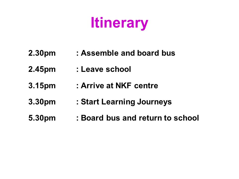 Itinerary 2.30pm: Assemble and board bus 2.45pm: Leave school 3.15pm: Arrive at NKF centre 3.30pm: Start Learning Journeys 5.30pm: Board bus and return to school