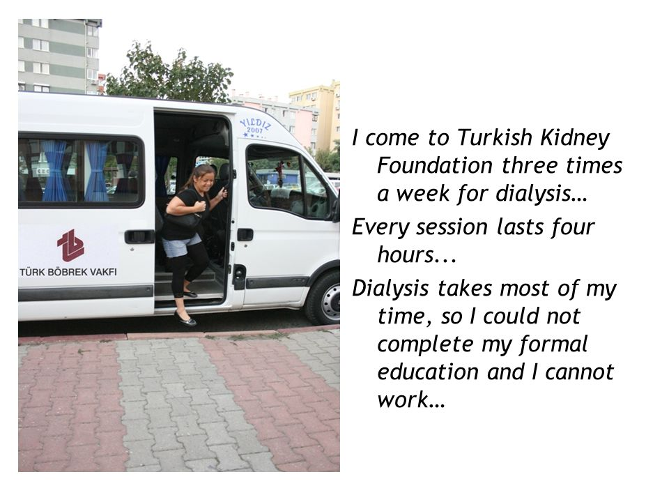 I come to Turkish Kidney Foundation three times a week for dialysis… Every session lasts four hours...