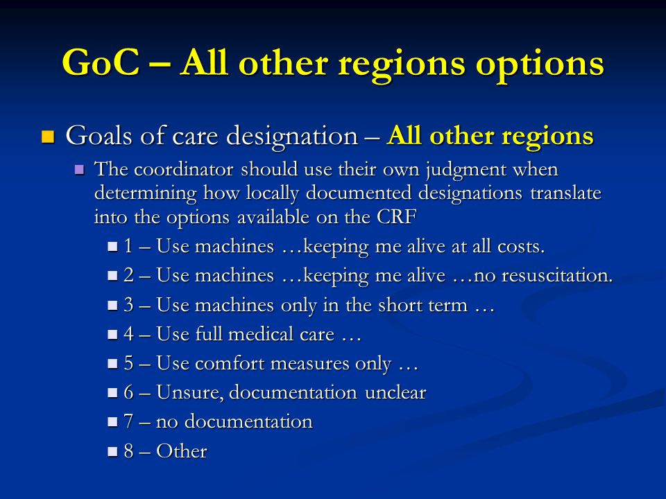GoC – All other regions options Goals of care designation – All other regions Goals of care designation – All other regions The coordinator should use their own judgment when determining how locally documented designations translate into the options available on the CRF The coordinator should use their own judgment when determining how locally documented designations translate into the options available on the CRF 1 – Use machines …keeping me alive at all costs.