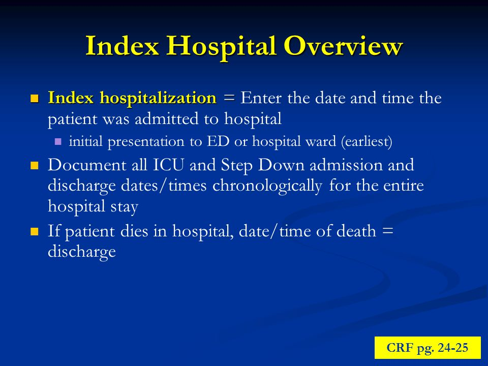 Index Hospital Overview Index hospitalization = Index hospitalization = Enter the date and time the patient was admitted to hospital initial presentation to ED or hospital ward (earliest) Document all ICU and Step Down admission and discharge dates/times chronologically for the entire hospital stay If patient dies in hospital, date/time of death = discharge CRF pg.